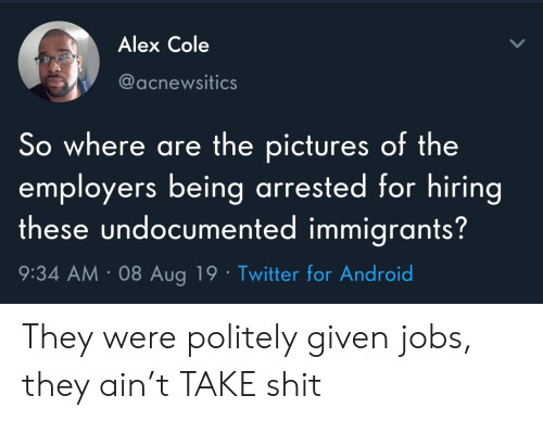 Immigrants: Alex Cole  @acnewsitics  So where are the pictures of the  employers being arrested for hiring  these undocumented immigrants?  9:34 AM 08 Aug 19 Twitter for Android They were politely given jobs, they ain't TAKE shit