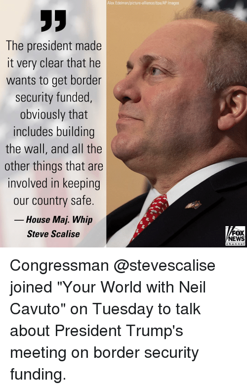 "Memes, News, and Whip: Alex Edelman/picture-alliance/dpa/AP Images  The president made  it very clear that he  wants to get border  security funded,  obviously that  includes building  the wall, and all the  other things that are  involved in keeping  our country safe.  House Maj. Whip  Steve Scalise  FOX  NEWS  chan ne I Congressman @stevescalise joined ""Your World with Neil Cavuto"" on Tuesday to talk about President Trump's meeting on border security funding."