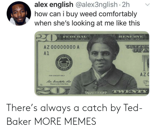 Dank, Memes, and Target: alex english @alex3nglish 2h  how can i buy weed comfortably  when she's looking at me like this  RESERVE  FEDERAL  SS  UNER  AZ 00000000 A  A1  STAISS  RIMEM  AZC  FOR CONCEPT ONLY  Sen  T the  TWEND  ILAS  RA There's always a catch by Ted-Baker MORE MEMES