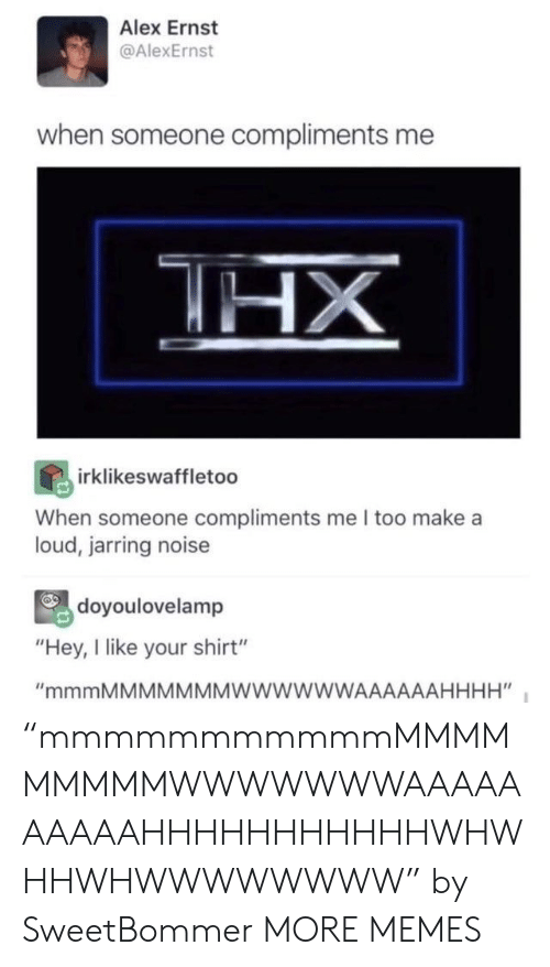 "Compliments: Alex Ernst  @AlexErnst  when someone compliments me  HX  irklikeswaffletoo  When someone compliments me I too make a  loud, jarring noise  doyoulovelamp  ""Hey, I like your shirt""  ""mmmMMMMMMMWWWWWWAAAAAAHHHH"" ""mmmmmmmmmmmMMMMMMMMMWWWWWWWAAAAAAAAAAHHHHHHHHHHHWHWHHWHWWWWWWWW"" by SweetBommer MORE MEMES"