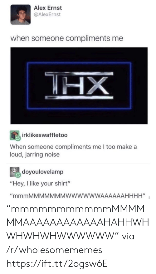 "Compliments: Alex Ernst  @AlexErnst  when someone compliments me  HX  irklikeswaffletoo  When someone compliments me I too make a  loud, jarring noise  doyoulovelamp  ""Hey, I like your shirt""  ""mmmMMMMMMMWWWWWWAAAAAAHHHH"" ""mmmmmmmmmmmMMMMMMAAAAAAAAAAAAHAHHWHWHWHWHWWWWWW"" via /r/wholesomememes https://ift.tt/2ogsw6E"