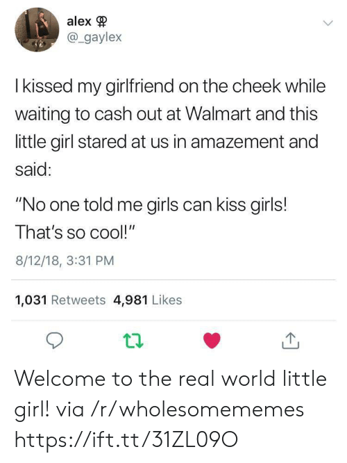 "girls can: alex  @gaylex  I kissed my girlfriend on the cheek while  waiting to cash out at Walmart and this  little girl stared at us in amazement and  said:  ""No one told me girls can kiss girls!  That's so cool!""  8/12/18, 3:31 PM  1,031 Retweets 4,981 Likes Welcome to the real world little girl! via /r/wholesomememes https://ift.tt/31ZL09O"