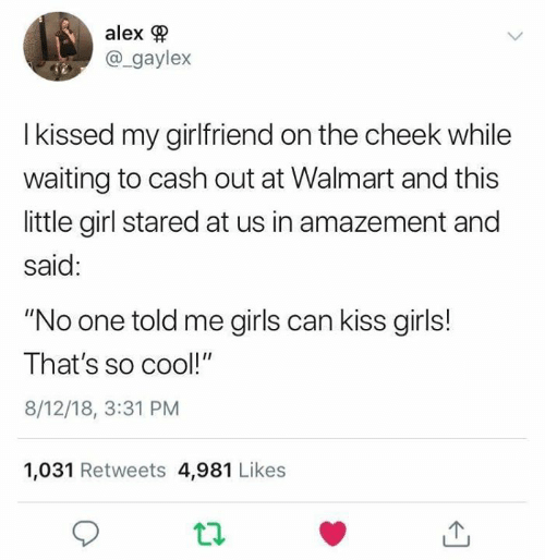 "girls can: alex  @_gaylex  I kissed my girlfriend on the cheek while  waiting to cash out at Walmart and this  little girl stared at us in amazement and  said:  ""No one told me girls can kiss girls!  That's so cool!""  8/12/18, 3:31 PM  1,031 Retweets 4,981 Likes"