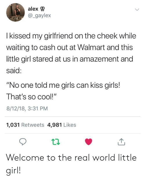 "Girls, Walmart, and Cool: alex  @_gaylex  I kissed my girlfriend on the cheek while  waiting to cash out at Walmart and this  little girl stared at us in amazement and  said:  ""No one told me girls can kiss girls!  That's so cool!""  8/12/18, 3:31 PM  1,031 Retweets 4,981 Likes Welcome to the real world little girl!"