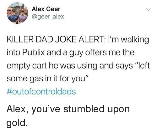 "Dad, Memes, and Publix: Alex Geer  @geer alex  KILLER DAD JOKE ALERT: I'm walking  into Publix and a guy offers me the  empty cart he was using and says ""left  some gas in it for you""  Alex, you've stumbled upon gold."