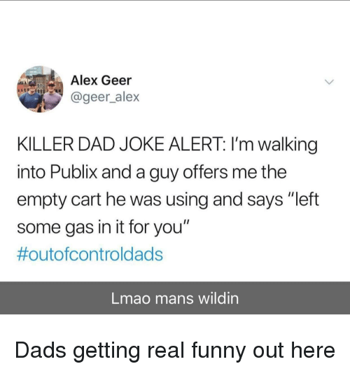 """Dad, Funny, and Lmao: Alex Geer  @geer_alex  KILLER DAD JOKE ALERT: I'm walking  into Publix and a guy offers me the  empty cart he was using and says """"left  some gas in it for you""""  #outofcontroldads  Lmao mans wildin Dads getting real funny out here"""