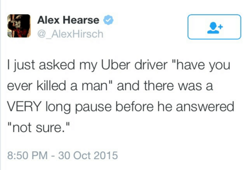 """Killed A Man: Alex Hearse  @_AlexHirsch  I just asked my Uber driver """"have you  ever killed a man"""" and there was a  VERY long pause before he answered  """"not sure.""""  8:50 PM 30 Oct 2015"""