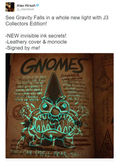 Memes, Gravity Falls, and Alex Hirsch: Alex Hirsch  Alex Hirsch  See Gravity Falls in a whole new light with J3  Collectors Edition!  -NEW invisible ink secrets!  -Leathery cover & monocle  -Signed by me!  DANGER  DEEPER THE WOCOS  6NOME BUTE FROM A