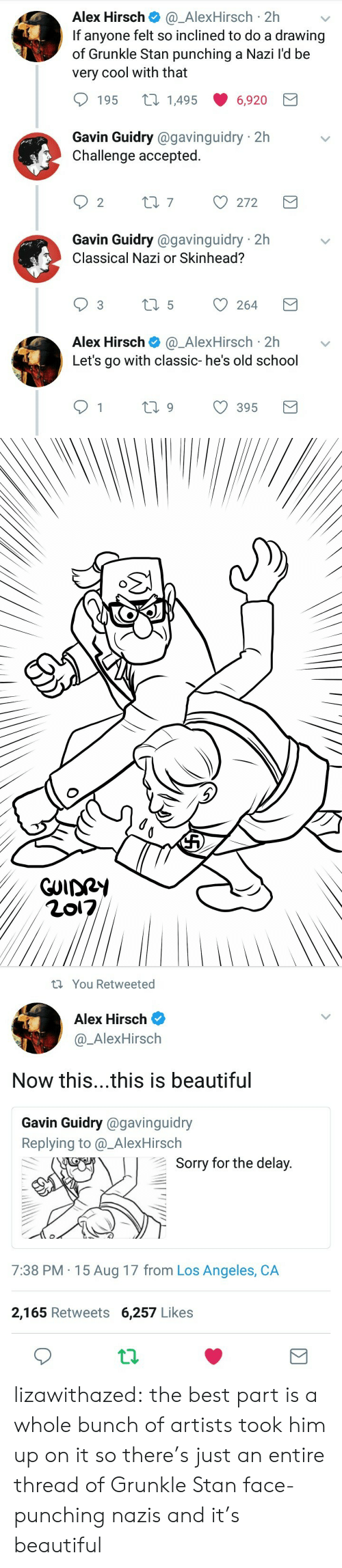 Beautiful, School, and Sorry: Alex Hirsch@_AlexHirsch 2h  If anyone felt so inclined to do a drawing  of Grunkle Stan punching a Nazi l'd be  very cool with that  195 t 14956,920  Gavin Guidry @gavinguidry 2h  Challenge accepted.  Gavin Guidry @gavinguidry 2h  Classical Nazi or Skinhead?  Alex Hirsch@_AlexHirsch 2hv  Let's go with classic- he's old school  1  ti9 395   You Retweeted  Alex Hirsch  @_AlexHirsch  Now this...this is beautiful  Gavin Guidry @gavinguidry  Replying to @_AlexHirsch  Sorry for the delav  7:38 PM 15 Aug 17 from Los Angeles, CA  2,165 Retweets 6,257 Likes lizawithazed: the best part is a whole bunch of artists took him up on it so there's just an entire thread of Grunkle Stan face-punching nazis and it's beautiful