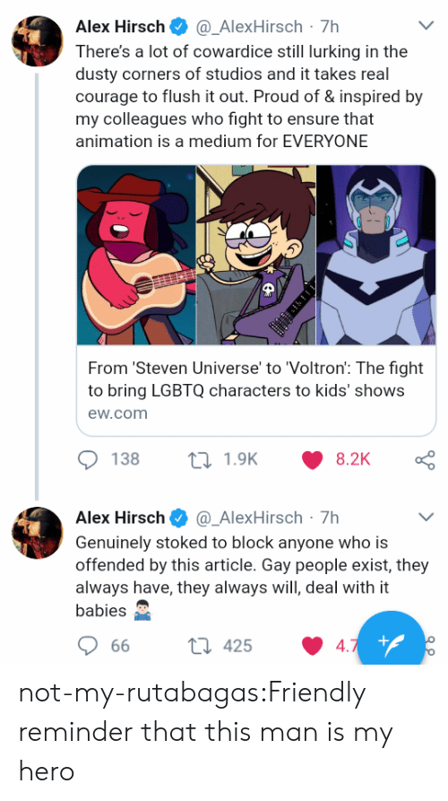 Lurking, Target, and Tumblr: Alex Hirsch@_AlexHirsch-7h  There's a lot of cowardice still lurking in the  dusty corners of studios and it takes real  courage to flush it out. Proud of & inspired by  my colleagues who fight to ensure that  animation is a medium for EVERYONE  From 'Steven Universe' to 'Voltron: The fight  to bring LGBTQ characters to kids' shows  ew.com  138  1.9K  8.2K  Alex Hirsch Φ @-AlexHirsch-7h  Genuinely stoked to block anyone who is  offended by this article. Gay people exist, they  always have, they always will, deal with it  babies  66  425  4 not-my-rutabagas:Friendly reminder that this man is my hero