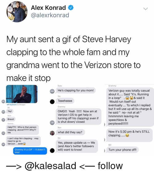 """Yeah Now: Alex Konrad  @alexrkonrad  My aunt sent a gif of Steve Harvey  clapping to the whole fam and my  grandma went to the Verizon store to  make it stop  Kate  Grammy  He's clapping for you mom!  Verizon guy was totally casual  about it.... Said """"it's. Running  KW  Sis  in a loop"""".& said it  Teeeheeee  Would run itself out  eventually... To which I replied  but it will use up all its charge &  he said """" no-not at all'""""  hmmmmm leaving me  speechless &  kw  GIF Keyboard via #images  Grammy  OMG!!! Yeah!! Now am at  Verizon I OS to get help in  turning off his clapping( even if  is shut down/ closed  Bill  Yay!  BW  Mom  Bravo!  Grammy  LW  Help??!!! Who is that person  clapping above????? Why??  Ma  Ben  what did they say?  Now it's 5:30 pm & he's STILL  LW  I can't stop him clapping: may  need to go to  Verizon eeek  Yes, please update us-We  (and Alex's twitter followers  will) want to know!  Bill  Grammy it's a GIF - it doesn't  stop!  Turn your phone off —> @kalesalad <— follow"""