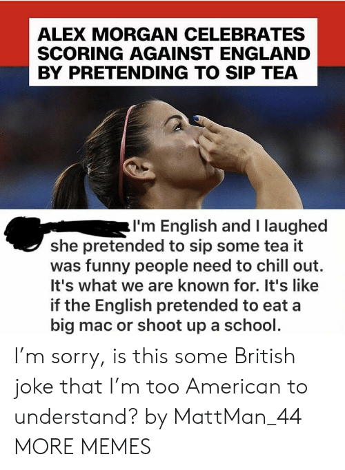 Chill, Dank, and England: ALEX MORGAN CELEBRATES  SCORING AGAINST ENGLAND  BY PRETENDING TO SIP TEA  I'm English and I laughed  she pretended to sip some tea it  was funny people need to chill out.  It's what we are known for. It's like  if the English pretended to eat a  big mac or shoot up a school. I'm sorry, is this some British joke that I'm too American to understand? by MattMan_44 MORE MEMES