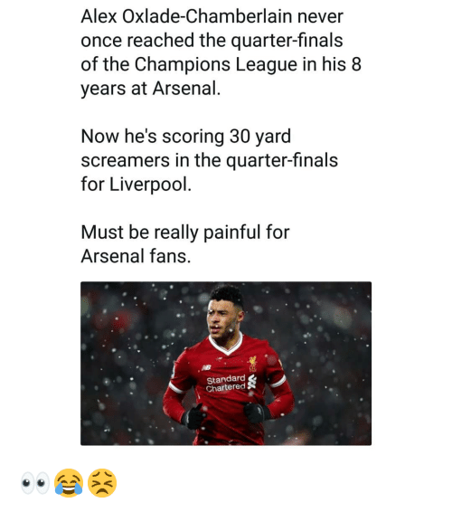 Arsenal, Finals, and Memes: Alex Oxlade-Chamberlain never  once reached the quarter-finals  of the Champions League in his 8  years at Arsenal  Now he's scoring 30 yard  screamers in the quarter-finals  for Liverpool  Must be really painful for  Arsenal fans  Standard  Chartered 👀😂😣