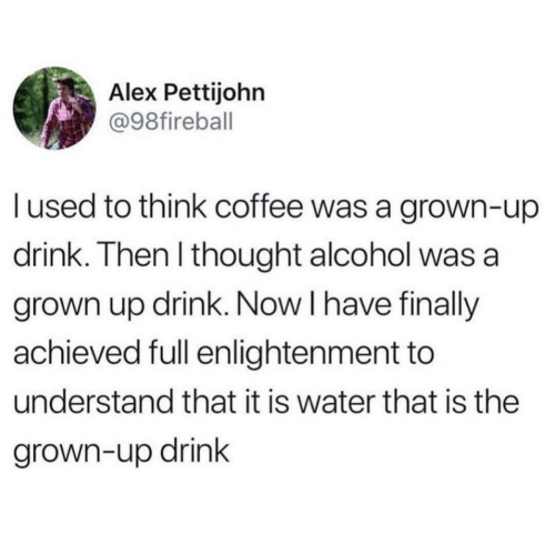 Alcohol, Coffee, and Water: Alex Pettijohn  @98fireball  lused to think coffee was a grown-up  drink. Then I thought alcohol was a  grown up drink. Now I have finally  achieved full enlightenment to  understand that it is water that is the  grown-up drink