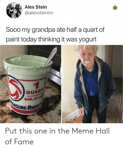 Meme, Memes, and Grandpa: Alex Stein  @alexsteinnn  Sooo my grandpa ate half a quart of  paint today thinking it was yogurt  QUART  946,35 m  SURE-RIGH  ONTAI Put this one in the Meme Hall of Fame