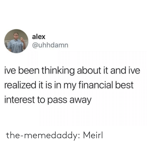 interest: alex  @uhhdamn  ive been thinking about it and ive  realized it is in my financial best  interest to pass away the-memedaddy:  Meirl