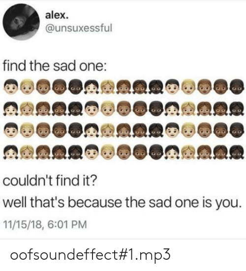 Well Thats: alex  @unsuxessful  find the sad one:  couldn't find it?  well that's because the sad one is you.  11/15/18, 6:01 PM oofsoundeffect#1.mp3