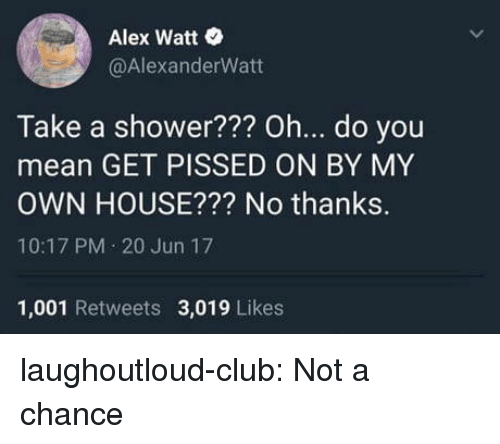 Club, Shower, and Tumblr: Alex Watt  @AlexanderWatt  Take a shower??? oh... d.o you  mean GET PISSED ON BY MY  OWN HOUSE??? No thanks.  10:17 PM 20 Jun 17  1,001 Retweets 3,019 Likes laughoutloud-club:  Not a chance