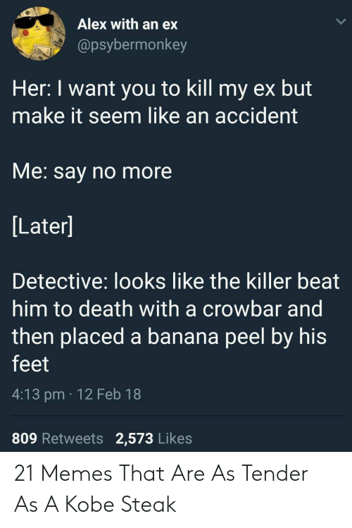 Kobe Steak: Alex with an ex  @psybermonkey  Her: I want you to kill my ex but  make it seem like an accident  VMe. say no more  Later]  Detective: looks like the killer beat  him to death with a crowbar and  then placed a banana peel by his  feet  4:13 pm 12 Feb 18  809 Retweets 2,573 Likes 21 Memes That Are As Tender As A Kobe Steak