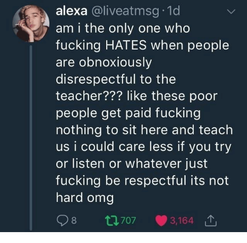 am i the only: alexa @liveatmsg 1d  am i the only one who  fucking HATES when people  are obnoxiously  disrespectful to the  teacher??? like these poor  people get paid fucking  nothing to sit here and teach  us i could care less if you try  or listen or whatever just  fucking be respectful its not  hard omg  98 t70  3,164