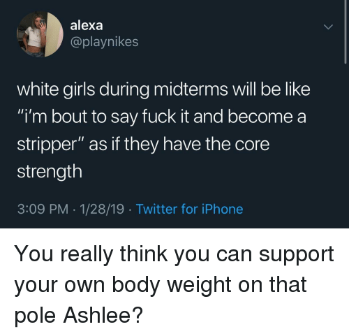 "stripper: alexa  @playnikes  white girls during midterms will be like  i'm bout to say fuck it and become a  stripper"" as if they have the core  strength  3:09 PM-1/28/19 Twitter for iPhone You really think you can support your own body weight on that pole Ashlee?"