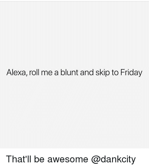 Friday, Memes, and Awesome: Alexa, roll me a blunt and skip to Friday That'll be awesome @dankcity