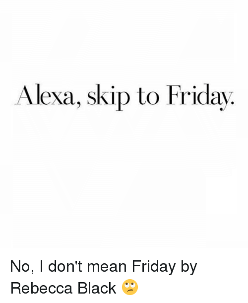 Friday, Black, and Mean: Alexa, skip to Friday No, I don't mean Friday by Rebecca Black 🙄