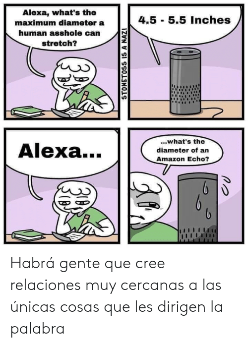 cree: Alexa, what's the  4.5 5.5 Inches  maximum diameter a  human asshole can  stretch?  ..what's the  Alexa...  diameter of an  Amazon Echo?  STONETOSS IS A NAZI Habrá gente que cree relaciones muy cercanas a las únicas cosas que les dirigen la palabra