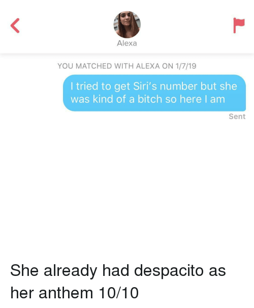Bitch, Her, and Alexa: Alexa  YOU MATCHED WITH ALEXA ON 1/7/19  I tried to get Siri's number but she  was kind of a bitch so here I am  Sent She already had despacito as her anthem 10/10