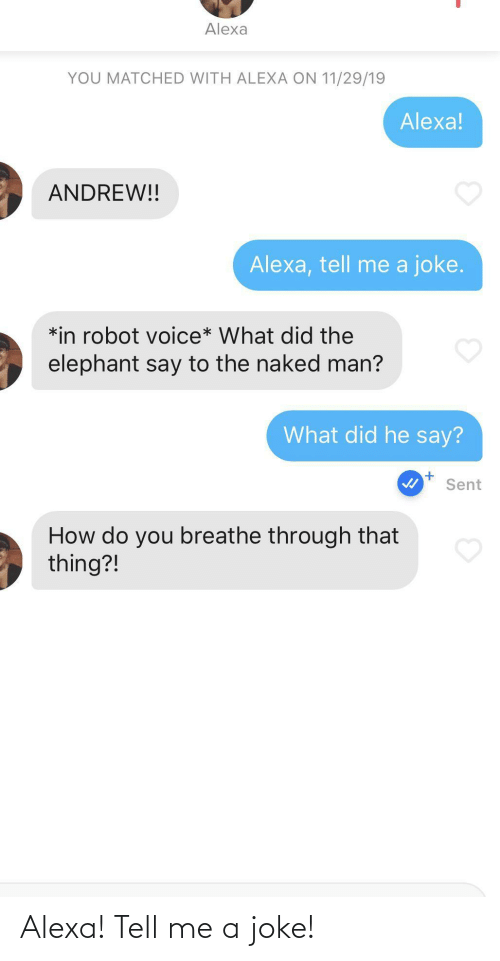 Breathe: Alexa  YOU MATCHED WITH ALEXA ON 11/29/19  Alexa!  ANDREW!!  Alexa, tell me a joke.  *in robot voice* What did the  elephant say to the naked man?  What did he say?  Sent  How do you breathe through that  thing?! Alexa! Tell me a joke!