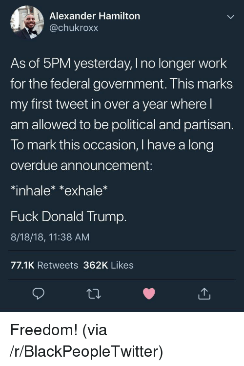 federal government: Alexander Hamilton  @chukroxx  As of 5PM yesterday, I no longer work  for the federal government. This marks  my first tweet in over a year where l  am allowed to be political and partisan.  To mark this occasion, I have a long  overdue announcement:  *inhalex *exhale  Fuck Donald Trump.  8/18/18, 11:38 AM  77.1K Retweets 362K Likes Freedom! (via /r/BlackPeopleTwitter)