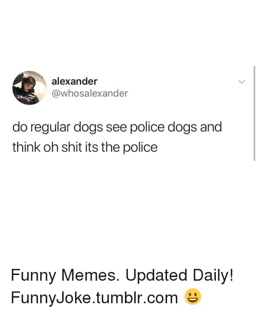 police dogs: alexander  @whosalexander  do regular dogs see police dogs and  think oh shit its the police Funny Memes. Updated Daily! ⇢ FunnyJoke.tumblr.com 😀