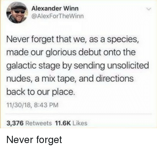 Nudes, Glorious, and Mix Tape: Alexander Winn  @AlexForTheWinn  Never forget that we, as a species,  made our glorious debut onto the  galactic stage by sending unsolicited  nudes, a mix tape, and directions  back to our place.  11/30/18, 8:43 PM  3,376 Retweets 11.6K Likes Never forget