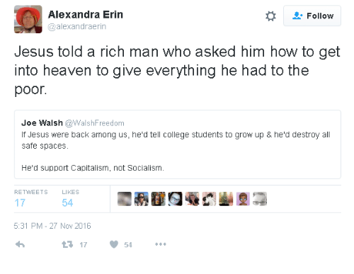 Rich Man: Alexandra Erin  @alexandraerin  Follow  Jesus told a rich man who asked him how to get  into heaven to give everything he had to the  poor.  Joe Walsh @WalshFreedom  If Jesus were back among us, he'd tell college students to grow up & he'd destroy all  safe spaces.  He'd support Capitalism, not Socialism.  RETWEETS  LIKES  17  54  5:31 PM - 27 Nov 2016  17  54