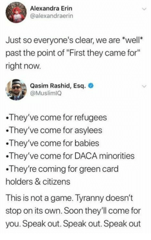 """Soon..., Game, and Tyranny: Alexandra Erin  @alexandraerin  Just so everyone's clear, we are *well  past the point of """"First they came for""""  right now  Qasim Rashid, Esq.  @Muslim1Q  They've come for refugees  They've come for asylees  They've come for babies  They've come for DACA minorities  .They're coming for green card  holders & citizens  This is not a game. Tyranny doesn't  stop on its own. Soon they'll come for  you. Speak out. Speak out. Speak out"""