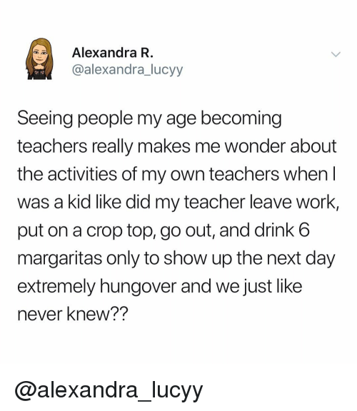 Teacher, Work, and Dank Memes: Alexandra R  @alexandra_lucyy  Seeing people my age becoming  teachers really makes me wonder about  the activities of my own teachers when l  was a kid like did my teacher leave work  put on a crop top, go out, and drink 6  margaritas only to show up the next day  extremely hungover and we just like  never knew?? @alexandra_lucyy