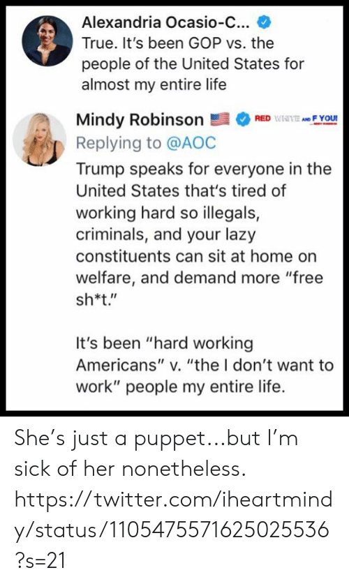 """Lazy, Life, and Memes: Alexandria Ocasio-C...  True. It's been GOP vs. the  people of the United States for  almost my entire life  Mindy RobinsonRF You  Replying to @AOC  Trump speaks for everyone in the  United States that's tired of  working hard so illegals,  criminals, and your lazy  constituents can sit at home on  welfare, and demand more """"free  sh*t.""""  It's been """"hard working  Americans"""" v. """"the I don't want to  work"""" people my entire life. She's just a puppet...but I'm sick of her nonetheless.  https://twitter.com/iheartmindy/status/1105475571625025536?s=21"""