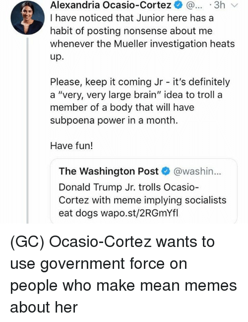 "Definitely, Dogs, and Donald Trump: Alexandria Ocasio-Cortez ..3h  I have noticed that Junior here has a  habit of posting nonsense about me  whenever the Mueller investigation heats  up.  Please, keep it coming Jr - it's definitely  a ""very, very large brain"" idea to troll a  member of a body that will have  subpoena power in a month  Have fun!  The Washington Post @washin...  Donald Trump Jr. trolls Ocasio  Cortez with meme implying socialists  eat dogs wapo.st/2RGmYfl (GC) Ocasio-Cortez wants to use government force on people who make mean memes about her"