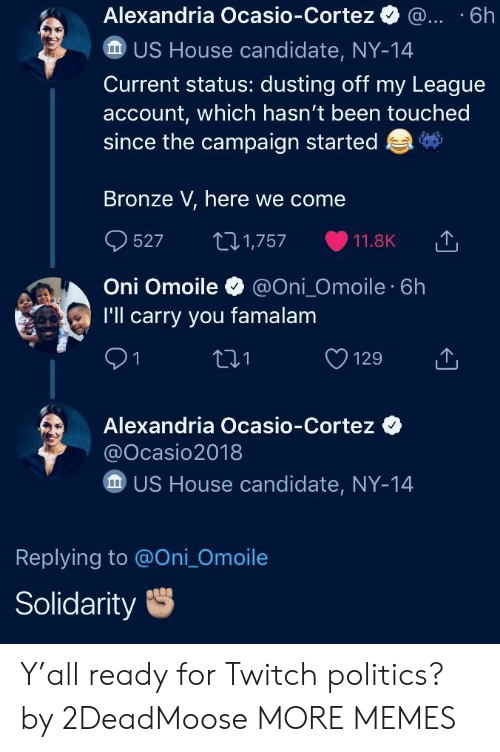 oni: Alexandria Ocasio-Cortez . .6h  US House candidate, NY-14  Current status: dusting off my League  account, which hasn't been touched  since the campaign started  Bronze V, here we come  527 1,757 11.8K 1,  Oni Omoile@Oni_Omoile 6h  I'll carry you famalam  91  01  Alexandria Ocasio-Cortez  @Ocasio2018  US House candidate, NY-14  Replying to @Oni_Omoile  Solidarity Y'all ready for Twitch politics? by 2DeadMoose MORE MEMES