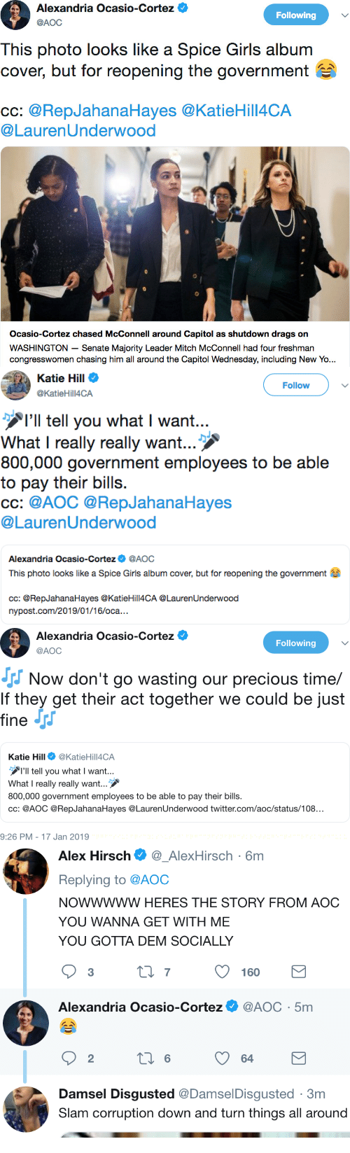 Girls, Precious, and Twitter: Alexandria Ocasio-Cortez  AOC  Following  This photo looks like a Spice Girls album  cover, but for reopening the government  Cc: @RepJahanaHayes @KatieHill4CA  @LaurenUnderwood  Ocasio-Cortez chased McConnell around Capitol as shutdown drags on  WASHINGTON - Senate Majority Leader Mitch McConnell had four freshman  congresswomen chasing him all around the Capitol Wednesday, including New Yo...   Katie Hill Φ  ACA  21  Follow  I'll tell you what I want  What I really really want  800,000 government employees to be able  to pay their bills.  CC: @AOC @RepJahanaHayes  @LaurenUnderwood  Alexandria Ocasio-Cortez@AOC  This photo looks like a Spice Giris album cover, but for reopening the government  cc: @RepJahanaHayes @KatieHill4CA @LaurenUnderwood  nypost.com/2019/01/16/oca...   Alexandria Ocasio-Cortez  Following  @AOC  Now don't go wasting our precious time/  If they get their act together we could be just  fine Jrr  Katie Hill@KatieHill4CA  Il tell you what I want...  What I really really want...  800,000 government employees to be able to pay their bills.  cC: @AOC @RepJahanaHayes @LaurenUnderwood twitter.com/aoc/status/108...  9:26 PM- 17 Jan 2019   Alex Hirsch_AlexHirsch-6m  Replying to @AOC  NOWWWWW HERES THE STORY FROM AOC  YOU WANNA GET WITH ME  YOU GOTTA DEM SOCIALLY  Alexandria Ocasio.cortez Ф @AOC . 5m  Damsel Disgusted @DamselDisgusted 3m  Slam corruption down and turn things all around