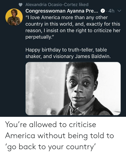 """cortez: Alexandria Ocasio-Cortez liked  Congresswoman Ayanna Pre...  """"I love America more than any other  country in this world, and, exactly for this  reason, I insist on the right to criticize her  perpetually.""""  4h  Happy birthday to truth-teller, table  shaker, and visionary James Baldwin. You're allowed to criticise America without being told to 'go back to your country'"""