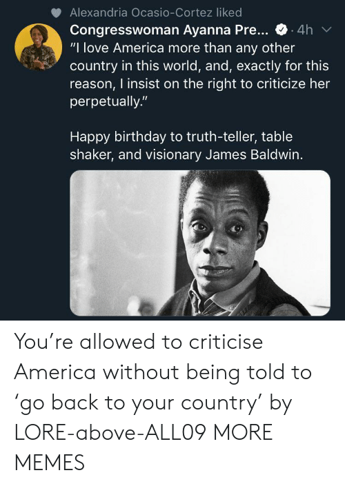 """cortez: Alexandria Ocasio-Cortez liked  Congresswoman Ayanna Pre...  """"I love America more than any other  country in this world, and, exactly for this  reason, I insist on the right to criticize her  perpetually.""""  .4h  Happy birthday to truth-teller, table  shaker, and visionary James Baldwin. You're allowed to criticise America without being told to 'go back to your country' by LORE-above-ALL09 MORE MEMES"""