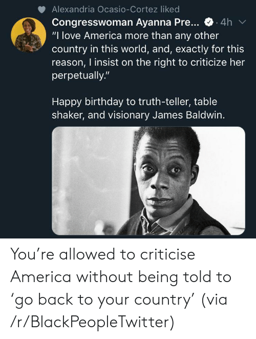 """cortez: Alexandria Ocasio-Cortez liked  Congresswoman Ayanna Pre...  """"I love America more than any other  country in this world, and, exactly for this  reason, I insist on the right to criticize her  perpetually.""""  .4h  Happy birthday to truth-teller, table  shaker, and visionary James Baldwin. You're allowed to criticise America without being told to 'go back to your country' (via /r/BlackPeopleTwitter)"""
