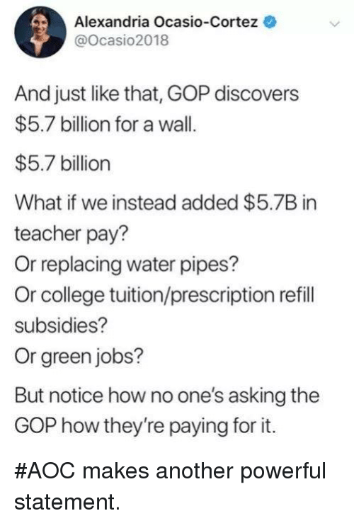 And Just Like That: Alexandria Ocasio-Cortez  @Ocasio2018  And just like that, GOP discovers  $5.7 billion for a wall.  $5.7 billion  What if we instead added $5.7B in  teacher pay?  Or replacing water pipes?  Or college tuition/prescription refill  subsidies?  Or green jobs?  But notice how no one's asking the  GOP how they're paying for it. #AOC makes another powerful statement.