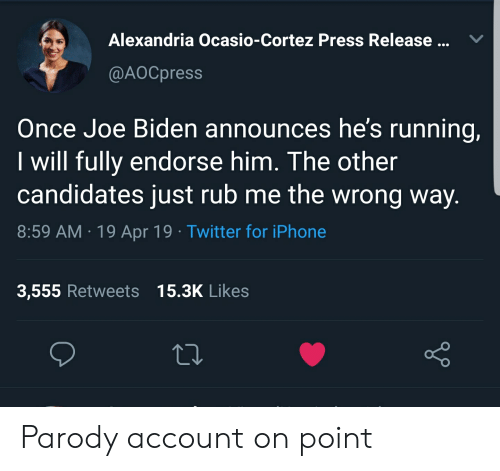 Iphone, Joe Biden, and Twitter: Alexandria Ocasio-Cortez Press Release ...V  @AOCpress  Once Joe Biden announces he's running,  I will fully endorse him. The other  candidates just rub me the wrong way.  8:59 AM.19 Apr 19 Twitter for iPhone  3,555 Retweets 15.3K Likes Parody account on point