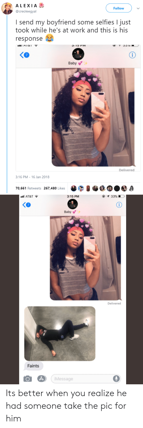 Work, At&t, and Boyfriend: ALEXIA&  Follow  @creoleegyal  I send my boyfriend some selfies I just  took while he's at work and this is his  response B  AICI  Ko  Baby  Delivered  :16 PM- 16 Jan 2018  70,661 Retweets 267,480 Likes  nti AT&T  3:15 PM  Baby  Delivered  Faints  iMessage Its better when you realize he had someone take the pic for him