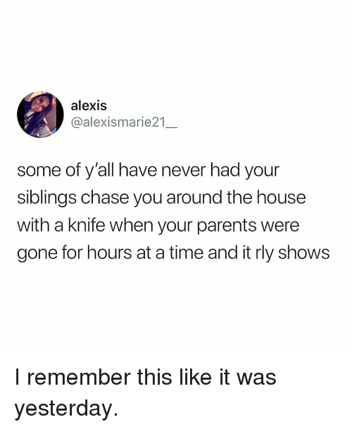 Memes, Parents, and Chase: alexis  @alexismarie21  some of y'all have never had your  siblings chase you around the house  with a knife when your parents were  gone for hours at a time and it rly shows I remember this like it was yesterday.