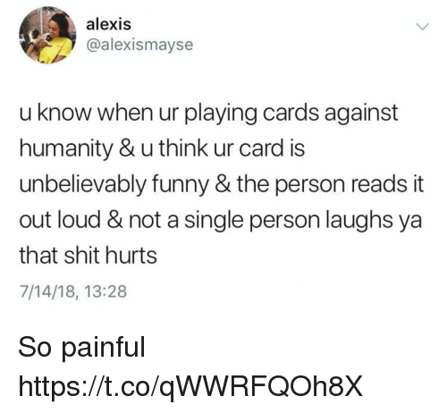 Cards Against Humanity, Funny, and Shit: alexis  @alexismayse  u know when ur playing cards against  humanity & u think ur card is  unbelievably funny & the person reads it  out loud & not a single person laughs ya  that shit hurts  7/14/18, 13:28 So painful https://t.co/qWWRFQOh8X