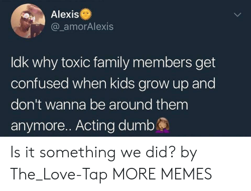 Ldk: Alexis  @ amorAlexis  ldk why toxic family members get  confused when kids grow up and  don't wanna be around them  anymore.. Acting dumbś Is it something we did? by The_Love-Tap MORE MEMES