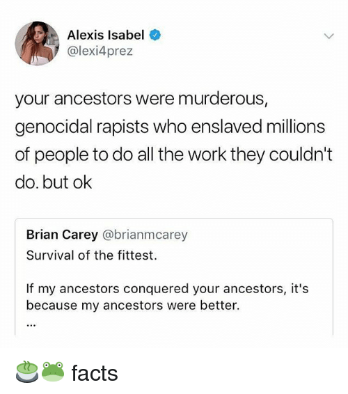 murderous: Alexis Isabel  @lexi4prez  your ancestors were murderous,  genocidal rapists who enslaved millions  of people to do all the work they couldn't  do. but ok  Brian Carey @brianmcarey  Survival of the fittest.  If my ancestors conquered your ancestors, it's  because my ancestors were better. 🍵🐸 facts